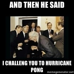 Rich Men Laughing - And then he said I challeng you to hurricane pong
