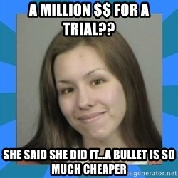Jodi arias meme  - a million $$ for a trial?? she said she did it...a bullet is so much cheaper