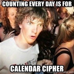 sudden realization guy - counting every day IS FOR  CALENDAR CIPHER