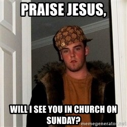 Scumbag Steve - praise jesus, will i see you in church on sunday?