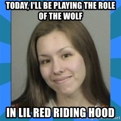 Jodi arias meme  - today, I'll be playing the role of the wolf in lil red riding hood