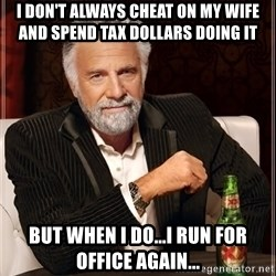 The Most Interesting Man In The World - i don't always cheat on my wife and spend tax dollars doing it but when i do...i run for office again...