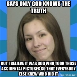 Jodi arias meme  - Says only god knows the truth but I believe it was god who took those accidental pictures so that everybody else knew who did it