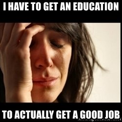 First World Problems - i have to get an education to actually get a good job
