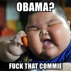 fat chinese kid - OBAMA?  FUCK THAT COMMIE