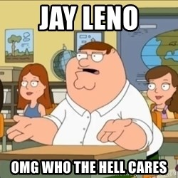 omg who the hell cares? - jay leno omg who the hell cares