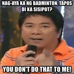 willie revillame you dont do that to me - Nag-aya ka ng badminton, tapos di ka sisipot? You Don't Do That to me!
