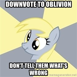 Badvice Derpy - downvote to oblivion don't tell them what's wrong
