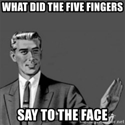 Correction Guy - what did the five fingers  say to the face