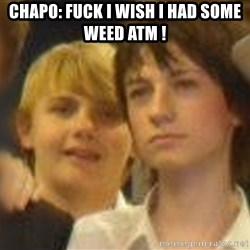 Thoughtful Child - CHAPO: FUCK I WISH I HAD SOME WEED ATM !