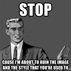 Correction Guy - stop cause I'm about to ruin the image and the style that you're used to