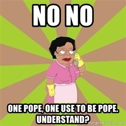 Consuela Family Guy - no no one pope, one use to be pope. understand?