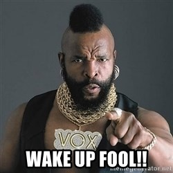 Mr T -  wake up foOl!!