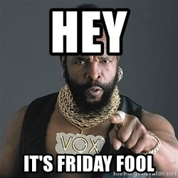 Mr T - hey  it's friday fool