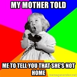 ill informed 1950s advice child - my mother told me to tell you that she's not home