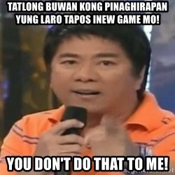 willie revillame you dont do that to me - tatlong buwan kong pinaghirapan yung laro tapos inew game mo! you don't do that to me!