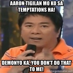 willie revillame you dont do that to me - Aaron tigilan mo ko sa temptations ha! DEMONYO KA, YOU Don't do that to me!