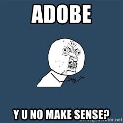 y you no - ADOBE Y U NO MAKE SENSE?