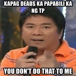 willie revillame you dont do that to me - KAPAG DEADS KA PAPABILI KA NG TP YOU DON'T DO THAT TO ME