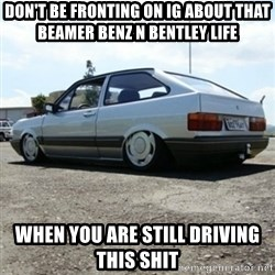 treiquilimei - DON'T BE FRONTING ON IG ABOUT THAT BEAMER BENZ N BENTLEY LIFE When you are still driving this Shit