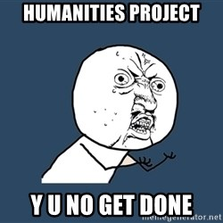 Y U No - Humanities Project Y U no get done