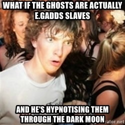 sudden realization guy - WHAT IF THE GHOSTS ARE ACTUALLY E.GADDS SLAVES AND HE'S HYPNOTISING THEM THROUGH THE DARK MOON