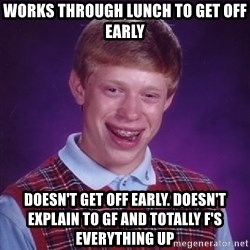 Bad Luck Brian - WoRkS through lUnCh to get off earLy Doesn't get off early. Doesn't explain to gF and totally f'S everything up