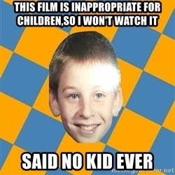 annoying elementary school kid - This film is inappropriate for children,so i won't watch it said no kid ever