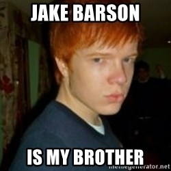 Flame_haired_Poser - JAKE BARSON IS MY BROTHER