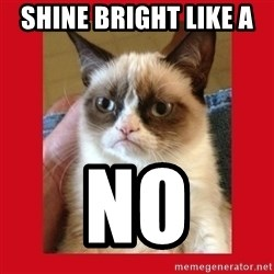 No cat - shine bright like a  no
