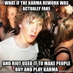 sudden realization guy - WHAT IF THE KARMA REWORK WAS ACTUALLY FAKE AND RIOT USED IT TO MAKE PEOPLE BUY AND PLAY KARMA