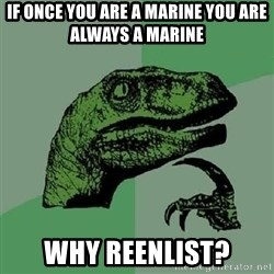 Philosoraptor - If once you are a marine you are always a marine Why reenlist?