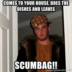 Scumbag Steve - comes to your house, does the dishes and leaves scumbag!!