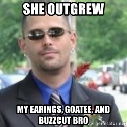 ButtHurt Sean - she outgrew my earings, goatee, and buzzcut bro