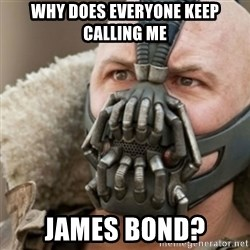 Bane - why does everyone keep calling me james bond?