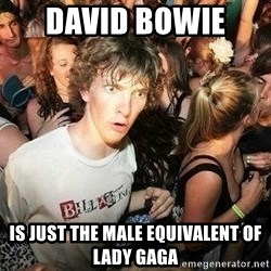 -Sudden Clarity Clarence - David bowie  is just the male EQUIVALENT of lady gaga