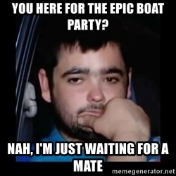 just waiting for a mate - You here for the epic boat party? Nah, I'm just waiting for a mate