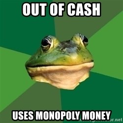 Foul Bachelor Frog - out of cash uses monopoly money