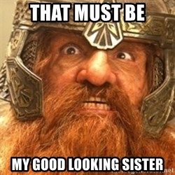 Gimli - That must be my good looking sister