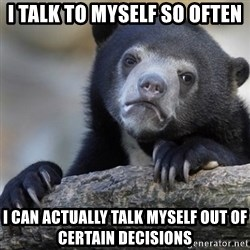 Confession Bear - I talk to myself so often i can actually talk myself out of certain decisions