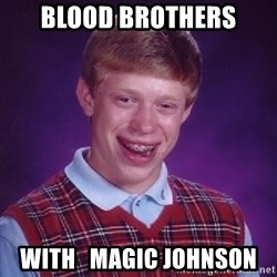 Bad Luck Brian - blood brothers with   magic johnson