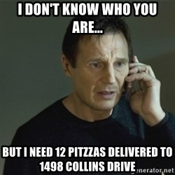 I don't know who you are... - I don't know who you are... but i need 12 pitzzas delivered to 1498 collins drive