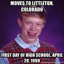Bad Luck Brian - moves to Littleton, Colorado first day of high school, April 20, 1999