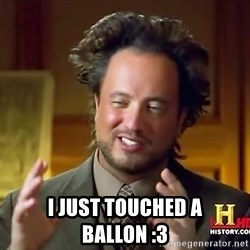 Ancient Aliens -  i just touched a ballon :3