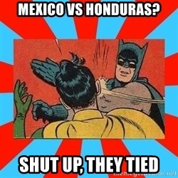 Batman Bitchslap - MEXICO VS HONDURAS? SHUT UP, THEY TIED