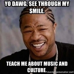 Yo Dawg - yo dawg, see through my smile.  teach me about music and culture.
