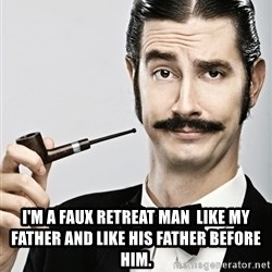 Snob -  I'm a Faux Retreat man  like my father and like his father before him.