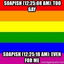 You're Probably Gay -  soapish (12:25:08 AM): TOO GAY soapish (12:25:10 AM): EVEN FOR ME