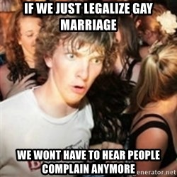 sudden realization guy - If we just legalize gay marriage we wont have to hear people complain anymore
