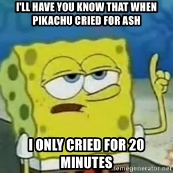 I only cried for 20 minute - I'll have you know that when pikachu cried for ash i only cried for 20 minutes